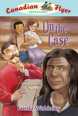 cover of Canadian Flyer Adventure #12 ON THE CASE by Frieda Wishinsky